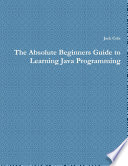 The Absolute Beginners Guide to Learning Java Programming