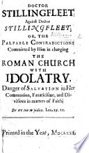 Doctor Stillingfleet against Doctor Stillingfleet  or  the Palpable contradictions committed by him in charging the Roman Church with idolatry  danger of salvation in her communion  fanaticisme  and divisions in matters of Faith   With    An Appendix in confirmation of the former discourse  Wherein Doctor Stillingfleet is prov d an idolater out of his own concessions