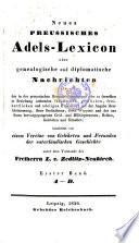 Neues preussisches Adels-Lexicon, ... von den in der preussischen Monarchie ansässigen ... fürstlichen gräflichen, ... Häusern (etc.).