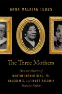 The Three Mothers: How the Mothers of Martin Luther King, Jr., Malcolm X, and James Baldwin Shaped