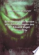 Schilderung der Reisen und Entdeckungen des Dr  Eduard Vogel