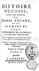 Histoire d'Écosse, sous les regnes de Marie Stuart, et de Jacques VI. jusqu'a l'avénement de ce prince à la couronne d'Angleterre