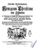 Historische Merkwürdigkeiten, die Koniginn Christina von Schweden betreffend; zur Erläuterung der Geschichte ihrer Regierung und insonderheit ihres Privatlebens, wie auch der Civil- und Gelehrtenhistorie ihrer Zeit; nebst zweyen noch nie gedruckten Werken dieser gelehrten Prinzessin. ... Erster [-vierter] theil