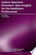 Autism Spectrum Disorders  New Insights for the Healthcare Professional  2012 Edition