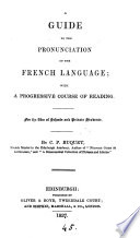 A guide to the pronuntiation of the French language  with a progressive course of reading