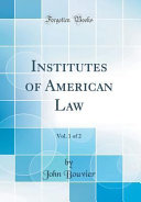 Institutes of American Law  Vol  1 of 2  Classic Reprint