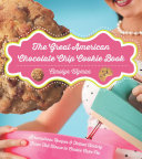 The Great American Chocolate Chip Cookie Book: Scrumptious Recipes & Fabled History From Toll House to Cookie Cake Pie Book