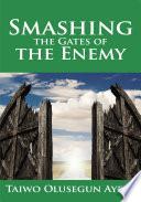 Smashing The Gates Of The Enemy : (prayer school manuals) originally titled the gates...