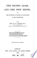 The second Adam  and the new birth  or  The doctrine of baptism as contained in holy Scripture  by the author of  The sacrament of responsibility   By the rev  M F  Sadler