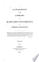 A Catalogue of the Library of Harvard University in Cambridge, Massachusetts: pt. 1 Systematic index. pt. 2 A catalogue of the maps and charts in the library