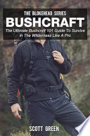 Bushcraft  The Ultimate Bushcraft 101 Guide To Survive In The Wilderness Like A Pro