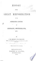 History of the Great Reformation of the Sixteenth Century in Germany  Switzerland  Etc