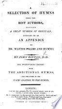 A Selection of Hymns, from the best authors. Intended as an appendix to Dr. Watts's Psalms & Hymns. Including the whole of those inserted in the selection made by John Rippon ... A new edition, with eleven original hymns, etc