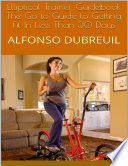 Elliptical Trainer Guidebook: The Go to Guide to Getting Fit In Less Than 30 Days