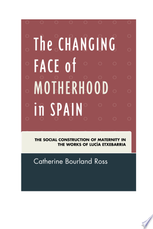 The Changing Face of Motherhood in Spain: The Social Construction of Maternity in the Works of Lucía Etxebarria - ISBN:9781611487282