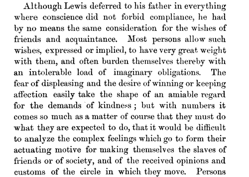 Although Lewis deferred to his father in everything where conscience did not forbid compliance he had by no means the same consideration for the wishes of friends and acquaintance Most persons allow such wishes expressed or implied to have very great weight with them and often burden themselves thereby with an intolerable load of imaginary obligations The fear of displeasing and the desire of winning or keeping affection easily take the shape of an amiable regard for the demands of kindness but with numbers it comes so much as a matter of course that they must do what they are expected to do that it would be difficult to analyze the complex feelings which go to form their actuating motive for making themselves the slaves of friends or of society and of the received opinions and customs of the circle in which they move Persons