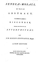 Seneca s Morals  by Way of Abstract  To which is Added a Discourse  Under the Title of An After thought  By Sir Roger L Estrange  Knight  A New Edition