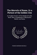 The Marvels of Rome  Or a Picture of the Golden City  An English Version of the Medieval Guide Book  with a Supplement of Illustrative Matter  and Not