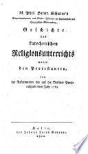 M. Phil. Heinr. Schuler's Geschichte des katechetischen Religionsunterrichts unter den Protestanten, von der Reformation bis auf Berliner Preissaufgabe vom Jahr 1762