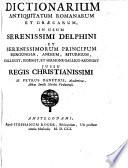 Dictionarium antiquitatum romanarum et græcarum, in usum serenissimi Delphini et serenissimorum principum Burgundiæ, Andium, Biturigum, collegit, digessit, et sermone gallico reddidit ... Petrus Danetius