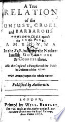 A true Relation of the unjust, cruel and barbarous proceedings against the English at Amboyna In the East-Indies by the Netherlandish Governor et Council there. Also the Copie of a Pamphlet of the Dutch in Defence of the Action. With remarks upon the whole matter