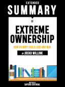 Extended Summary Of Extreme Ownership: How Us Navy SEALs Lead And Win - By Jocko Willink Book