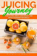 Juicing Journey   How to Feel Great  Lose Weight and Detox Your Body Naturally