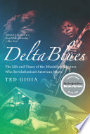 Delta Blues  The Life and Times of the Mississippi Masters Who Revolutionized American Music