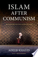 Islam after Communism [electronic resource] : religion and politics in Central Asia / Adeeb Khalib, with a new afterword.