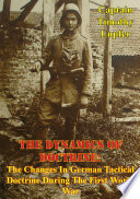 The Dynamics Of Doctrine  The Changes In German Tactical Doctrine During The First World War  Illustrated Edition