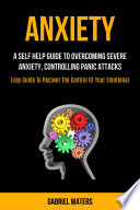 Anxiety A Self Help Guide To Overcoming Severe Anxiety Controlling Panic Attacks Easy Guide To Recover The Control Of Your Emotion