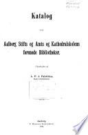 Katalog over Aalborg stifts og amts og Kathedralskolens forenede bibliotheker