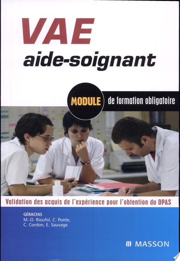 VAE aide-soignant : module de formation obligatoire : validation des acquis de l'expérience pour l'obtention du DPAS / Marie-Hélène Abeille,... Marie-Odile Rioufol,... Carène Ponte,... [et al.] ; [publié par le] GÉRACFAS, Groupe d'études, de recherche et d'action pour la formation d'aides-soignants.- Issy-les-Moulineaux : Masson , DL 2005, cop. 2005 (impr. en Belgique