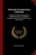 Uchronie (L'Utopie Dans L'Histoire): Esquisse Historique Apocryphe Du Developpement de la Civilisation Europeenne Tel Qu'il N'a Pas Ete Tel Qu'il Aura