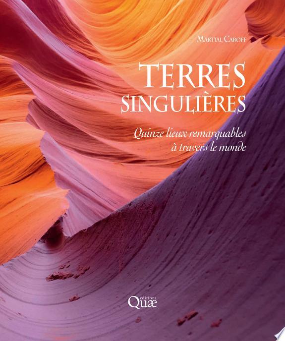 Terres singulières : quinze lieux remarquables à travers le monde / Martial Caroff.- Versailles : Éditions Quae , DL 2017