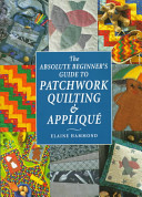 The Absolute Beginner s Guide to Patchwork  Quilting   Appliqu