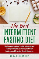The Best Intermittent Fasting Diet The Complete Beginner S Guide To Intermittent Fasting For Weight Loss Curing The Weight Problems And Reversing C
