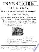 Inventaire des livres de la Bibliothèque publique de la ville de Douai, fait en 1805, par ordre de M. Deforest de Quartdeville, Maire, continué par ordre de ses successeurs, jusqu'au 1er avril 1820