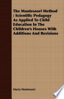 The Montessori Method: Scientific Pedagogy as Applied to Child Education in the Children's Houses with Additions and Revisions
