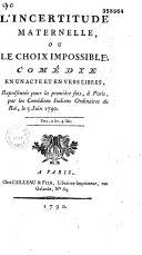 L' Incertitude maternelle, ou le choix impossible. Comédie en un acte et en vers libres, [par Déjaure], représentée pour la première fois à Paris, par les Comédiens italiens ordinaires du Roi, le 5 juin 1790...