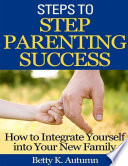 Steps to Step Parenting Success  How to Integrate Yourself into Your New Family