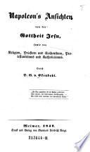 Napoleon's Ansichten von der Gottheit Jesu, sowie von Religion, Priestern und Kirchenthum, Protestantismus und Katholicismus