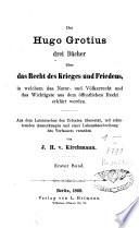 Des Hugo Grotius drei B  cher   ber das Recht des Krieges und Friedens  in welchem das Natur  und V  lkerrecht und das Wichtigste aus dem   ffentlichen Recht erkl  rt werden
