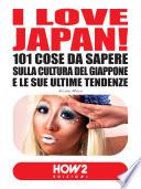 I LOVE JAPAN  101 Cose da Sapere sulla Cultura del Giappone e le sue Ultime Tendenze