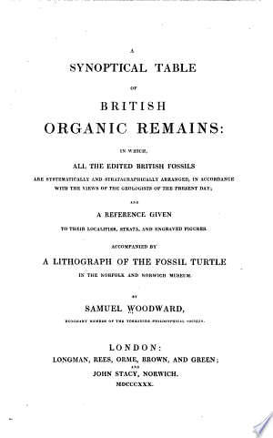 A synoptical table of British organic remains: in which, all the edited British fossils are systematically and stratagraphically arranged, in accordance with the views of the geologists of the present day; and a reference given to their localities, strata, and engraved figures. Accompanied by a lithograph of the fossil turtle in the Norfolk and Norwich museum