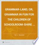 Grammar land  Or  Grammar in Fun for the Children of Schoolroom shire