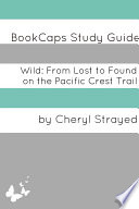 Wild  From Lost to Found on the Pacific Crest Trail  A BookCaps Study Guide