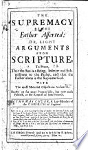 The Supremacy Of The Father Asserted Or Eight Arguments From Scripture To Prove That The Son Is A Being Inferior And Subordinate To The Father And That The Father Alone Is The Supreme God
