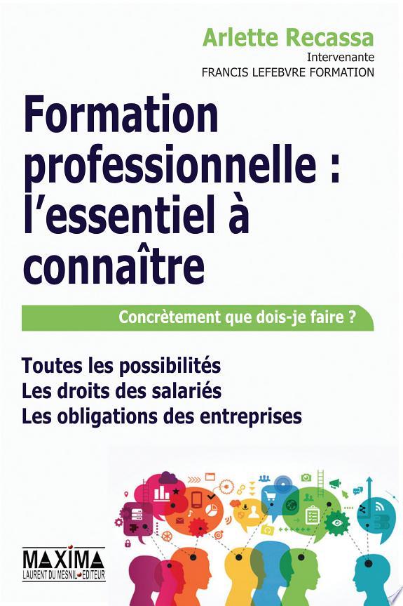 Formation professionnelle : l'essentiel à connaître : concrètement que dois-je faire ? : toutes les possibilités, les droits des salariés, les obligations des entreprises / Arlette Recassa,....- Paris : Maxima Laurent Du Mesnil Editeur , copyright 2017