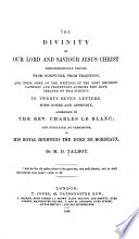 The divinity of our Lord and Saviour Jesus Christ demonstratively proved from scripture  from tradition  and from some of the writings of the most eminent catholic and protestant authors who have treated on this subject  in 27 letters with notes and appendix addressed tho the Rev  Charles le Blanc  and dedicated  by permission to the royal Highness the Duke de Bordeaux
